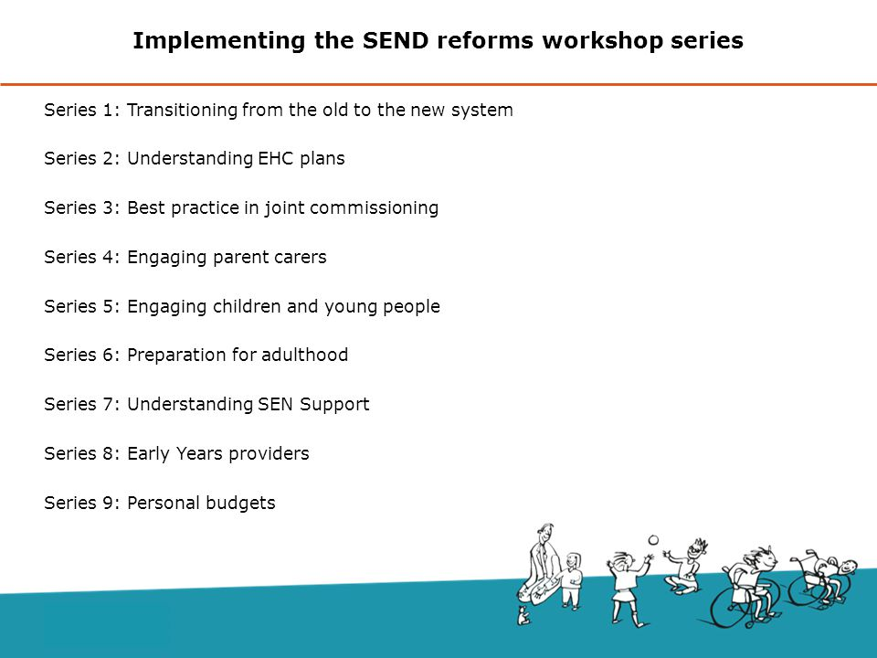 Implementing the SEND reforms workshop series Series 1: Transitioning from the old to the new system Series 2: Understanding EHC plans Series 3: Best practice in joint commissioning Series 4: Engaging parent carers Series 5: Engaging children and young people Series 6: Preparation for adulthood Series 7: Understanding SEN Support Series 8: Early Years providers Series 9: Personal budgets