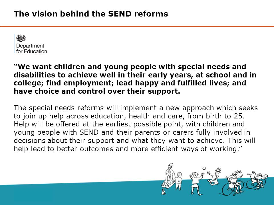 We want children and young people with special needs and disabilities to achieve well in their early years, at school and in college; find employment; lead happy and fulfilled lives; and have choice and control over their support.