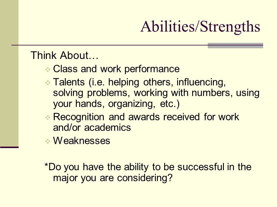 Abilities/Strengths Think About…  Class and work performance  Talents (i.e.