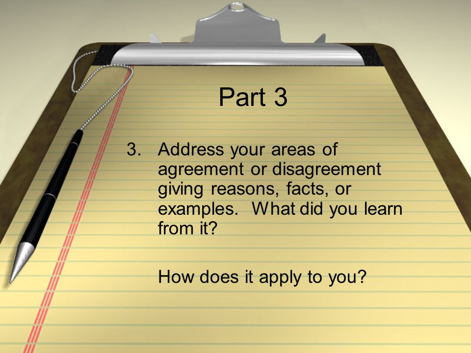 Part 3 3.Address your areas of agreement or disagreement giving reasons, facts, or examples. What did you learn from it? How does it apply to you?