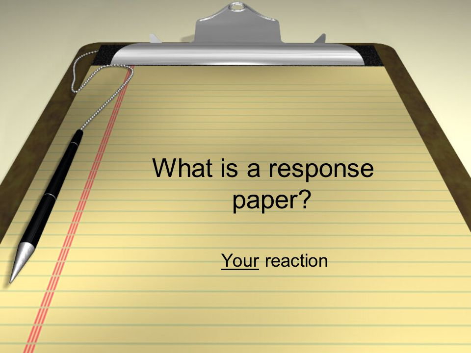 What is a response paper? Your reaction