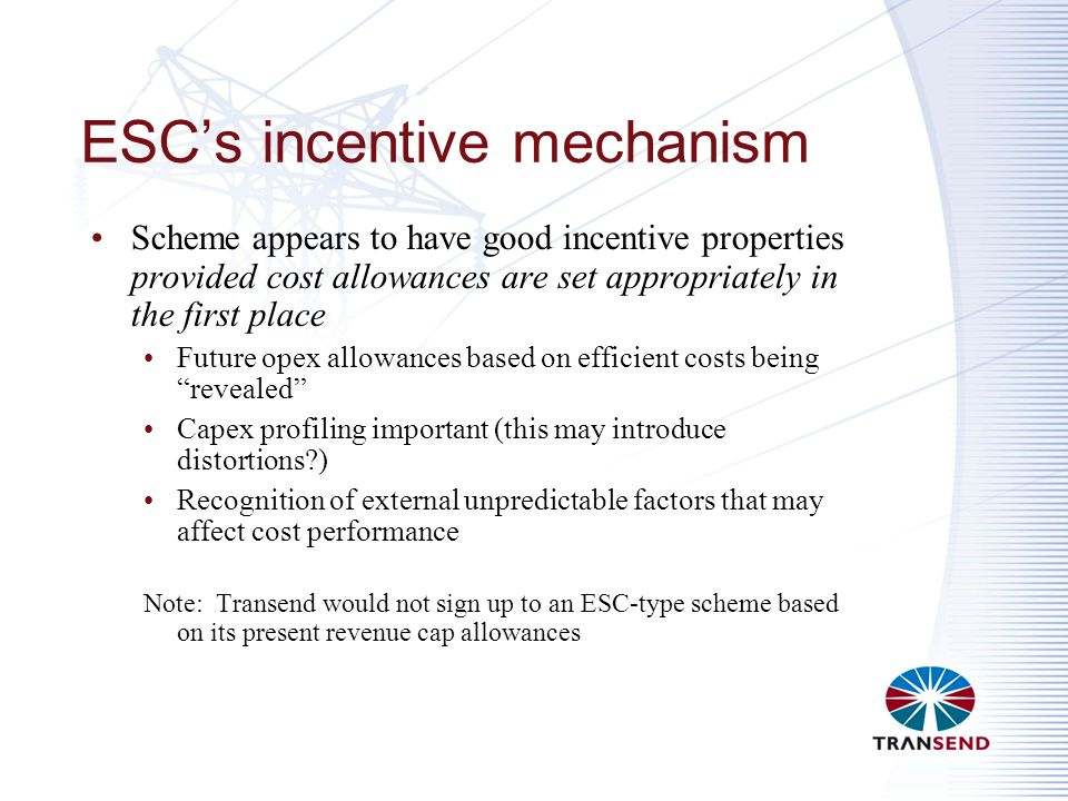 ESC's incentive mechanism Scheme appears to have good incentive properties provided cost allowances are set appropriately in the first place Future opex allowances based on efficient costs being revealed Capex profiling important (this may introduce distortions ) Recognition of external unpredictable factors that may affect cost performance Note: Transend would not sign up to an ESC-type scheme based on its present revenue cap allowances