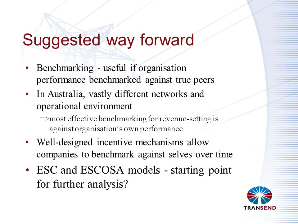 Suggested way forward Benchmarking - useful if organisation performance benchmarked against true peers In Australia, vastly different networks and operational environment =>most effective benchmarking for revenue-setting is against organisation's own performance Well-designed incentive mechanisms allow companies to benchmark against selves over time ESC and ESCOSA models - starting point for further analysis