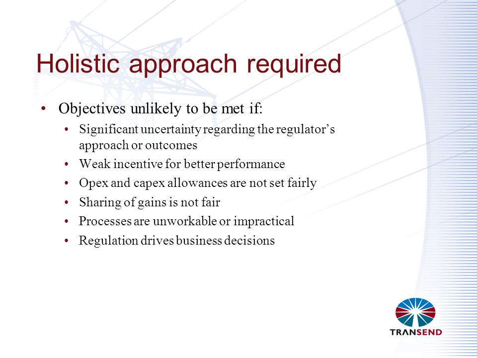 Holistic approach required Objectives unlikely to be met if: Significant uncertainty regarding the regulator's approach or outcomes Weak incentive for better performance Opex and capex allowances are not set fairly Sharing of gains is not fair Processes are unworkable or impractical Regulation drives business decisions