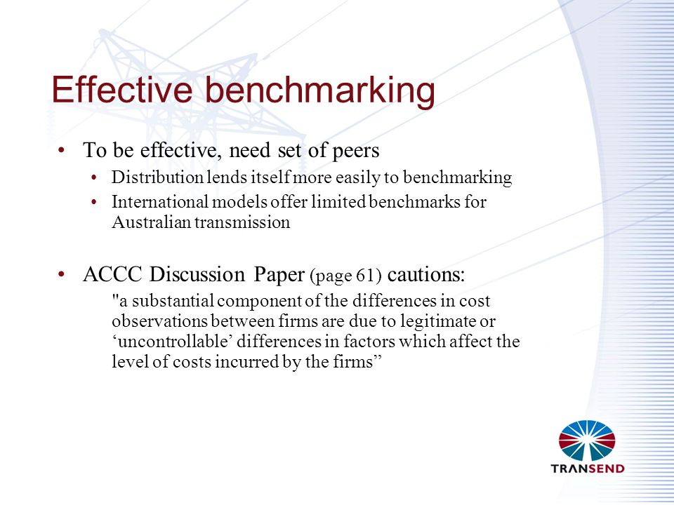 Effective benchmarking To be effective, need set of peers Distribution lends itself more easily to benchmarking International models offer limited benchmarks for Australian transmission ACCC Discussion Paper (page 61) cautions: a substantial component of the differences in cost observations between firms are due to legitimate or 'uncontrollable' differences in factors which affect the level of costs incurred by the firms