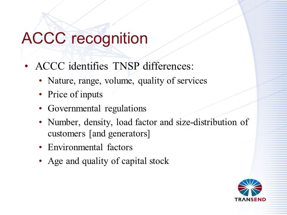 ACCC recognition ACCC identifies TNSP differences: Nature, range, volume, quality of services Price of inputs Governmental regulations Number, density, load factor and size-distribution of customers [and generators] Environmental factors Age and quality of capital stock