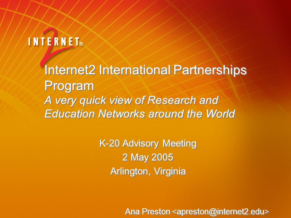 Internet2 International Partnerships Program A very quick view of Research and Education Networks around the World K-20 Advisory Meeting 2 May 2005 Arlington, Virginia Ana Preston K-20 Advisory Meeting 2 May 2005 Arlington, Virginia Ana Preston