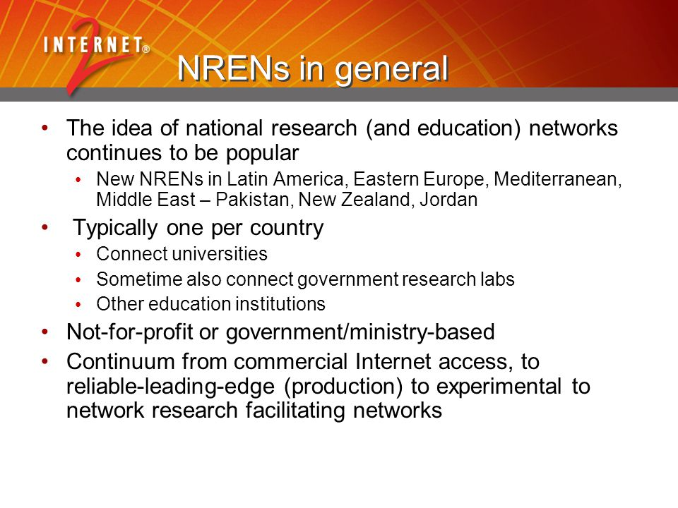 NRENs in general The idea of national research (and education) networks continues to be popular New NRENs in Latin America, Eastern Europe, Mediterranean, Middle East – Pakistan, New Zealand, Jordan Typically one per country Connect universities Sometime also connect government research labs Other education institutions Not-for-profit or government/ministry-based Continuum from commercial Internet access, to reliable-leading-edge (production) to experimental to network research facilitating networks