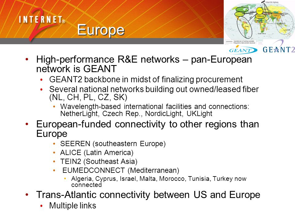Europe High-performance R&E networks – pan-European network is GEANT GEANT2 backbone in midst of finalizing procurement Several national networks buil
