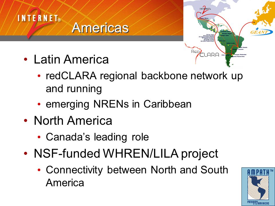 Americas Latin America redCLARA regional backbone network up and running emerging NRENs in Caribbean North America Canada's leading role NSF-funded WH