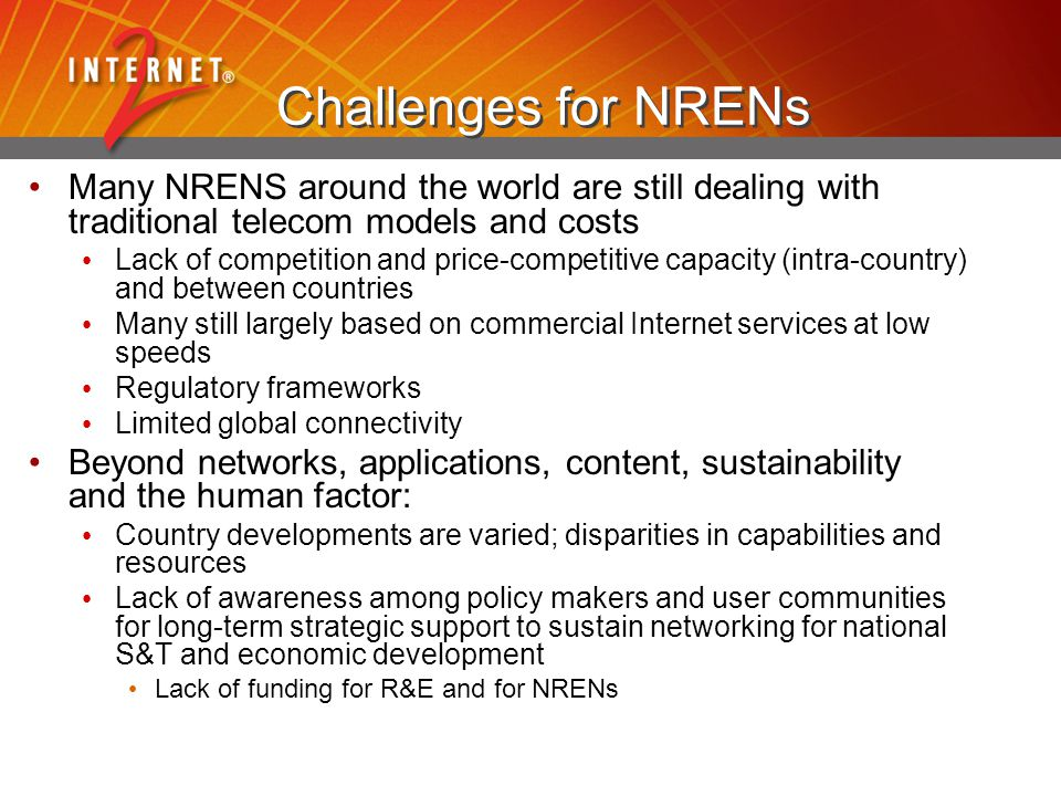 Challenges for NRENs Many NRENS around the world are still dealing with traditional telecom models and costs Lack of competition and price-competitive capacity (intra-country) and between countries Many still largely based on commercial Internet services at low speeds Regulatory frameworks Limited global connectivity Beyond networks, applications, content, sustainability and the human factor: Country developments are varied; disparities in capabilities and resources Lack of awareness among policy makers and user communities for long-term strategic support to sustain networking for national S&T and economic development Lack of funding for R&E and for NRENs