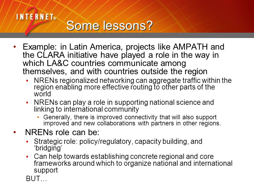 Some lessons? Example: in Latin America, projects like AMPATH and the CLARA initiative have played a role in the way in which LA&C countries communica