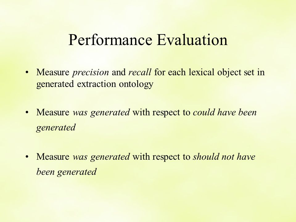 Performance Evaluation Measure precision and recall for each lexical object set in generated extraction ontology Measure was generated with respect to could have been generated Measure was generated with respect to should not have been generated