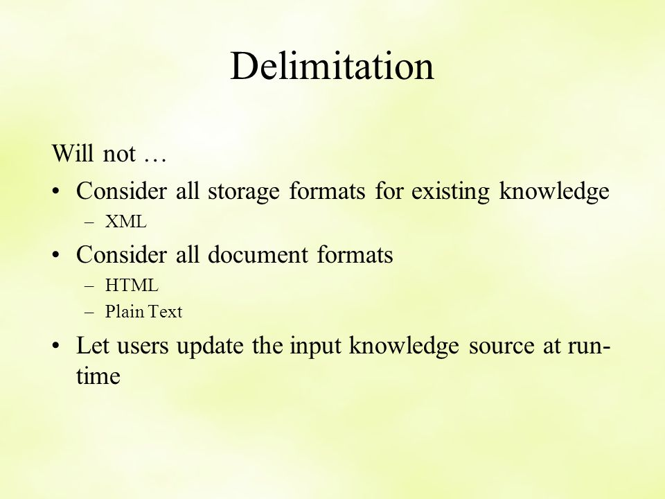 Delimitation Will not … Consider all storage formats for existing knowledge –XML Consider all document formats –HTML –Plain Text Let users update the input knowledge source at run- time