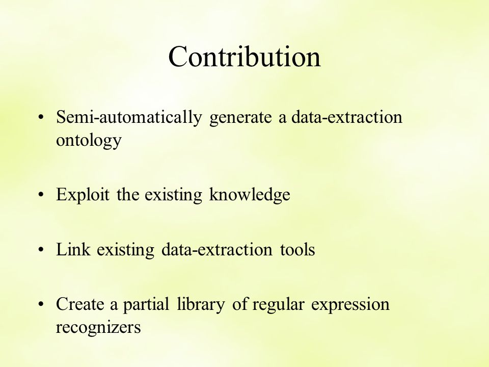 Contribution Semi-automatically generate a data-extraction ontology Exploit the existing knowledge Link existing data-extraction tools Create a partial library of regular expression recognizers