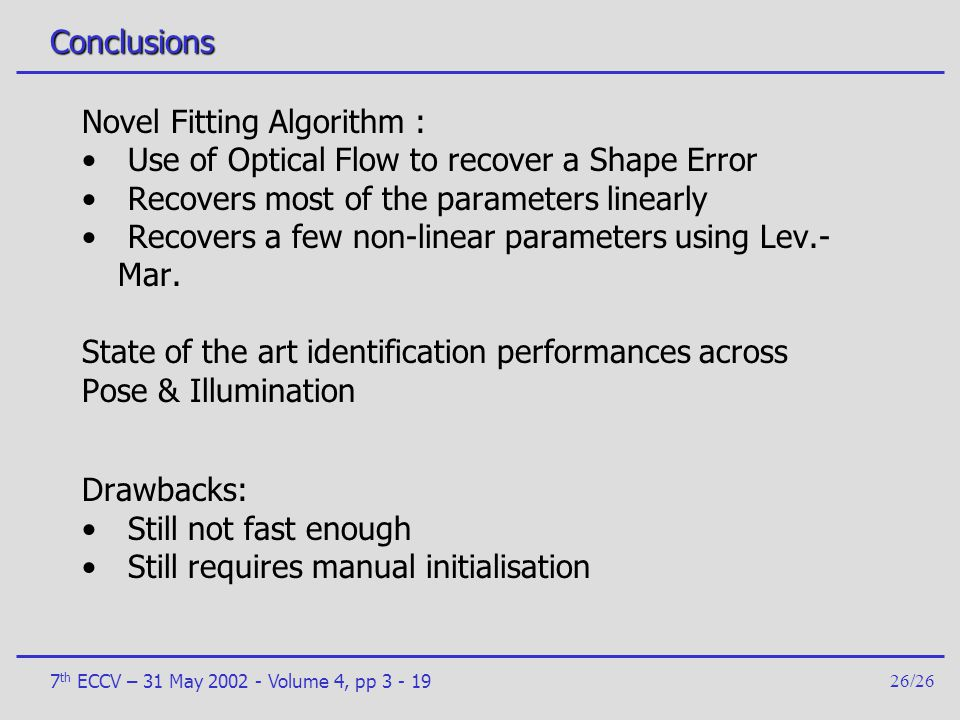 7 th ECCV – 31 May 2002 - Volume 4, pp 3 - 1926/26 Conclusions Novel Fitting Algorithm : Use of Optical Flow to recover a Shape Error Recovers most of
