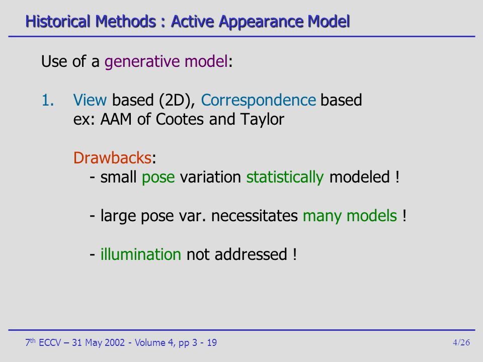 7 th ECCV – 31 May 2002 - Volume 4, pp 3 - 194/26 Historical Methods : Active Appearance Model Use of a generative model: 1.View based (2D), Correspon