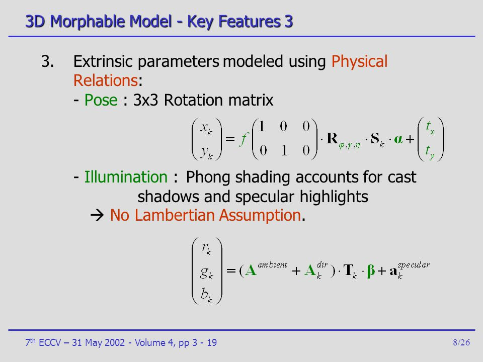7 th ECCV – 31 May 2002 - Volume 4, pp 3 - 198/26 3D Morphable Model - Key Features 3 3.Extrinsic parameters modeled using Physical Relations: - Pose