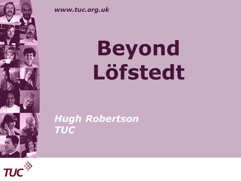 www.tuc.org.uk Beyond Löfstedt Hugh Robertson TUC
