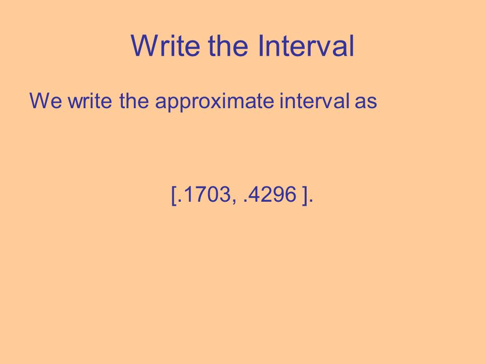 Write the Interval We write the approximate interval as [.1703,.4296 ].