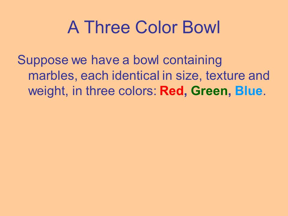 A Three Color Bowl Suppose we have a bowl containing marbles, each identical in size, texture and weight, in three colors: Red, Green, Blue.