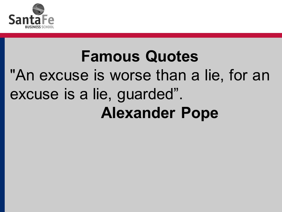 Famous Quotes An excuse is worse than a lie, for an excuse is a lie, guarded . Alexander Pope