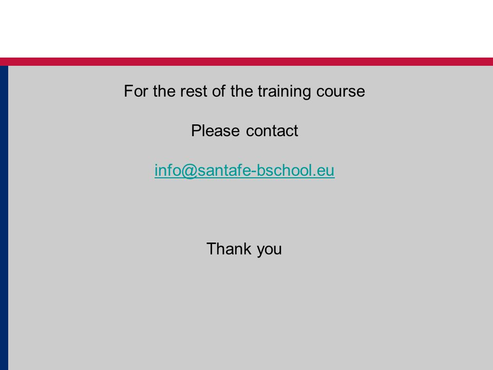 For the rest of the training course Please contact info@santafe-bschool.eu Thank you
