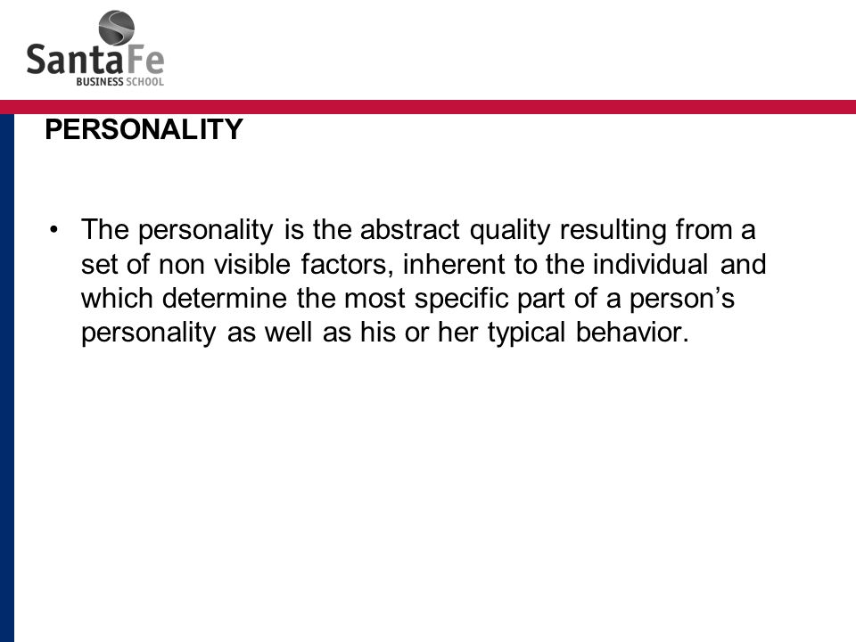 The personality is the abstract quality resulting from a set of non visible factors, inherent to the individual and which determine the most specific part of a person's personality as well as his or her typical behavior.