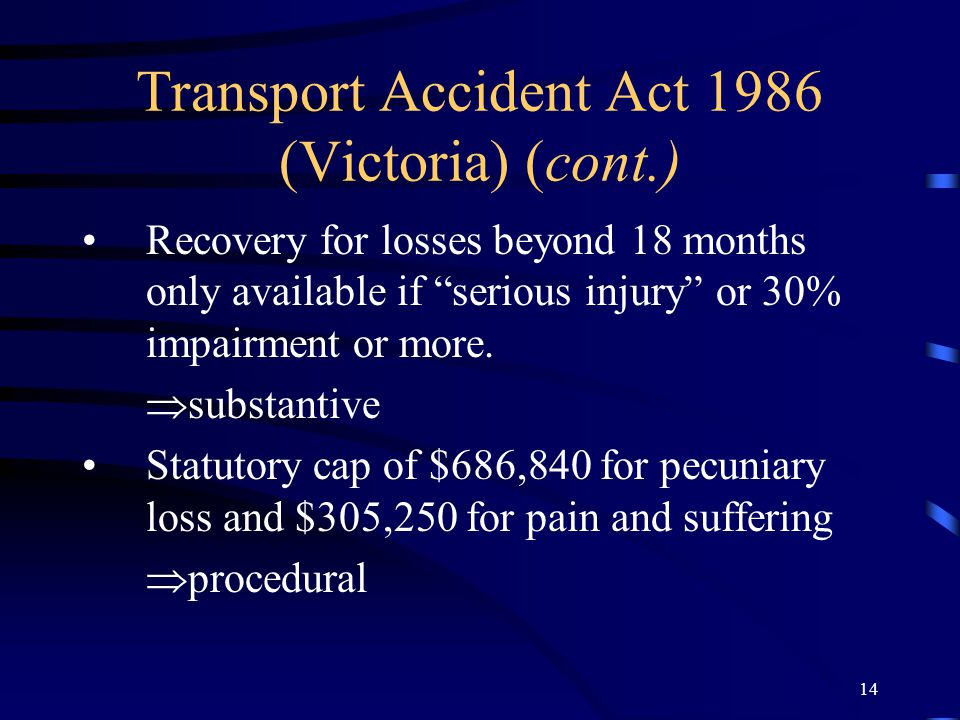 13 Transport Accident Act 1986 (Victoria) Act has a no-fault compensation scheme  substantive Excludes recovery of damages at common law in respect o