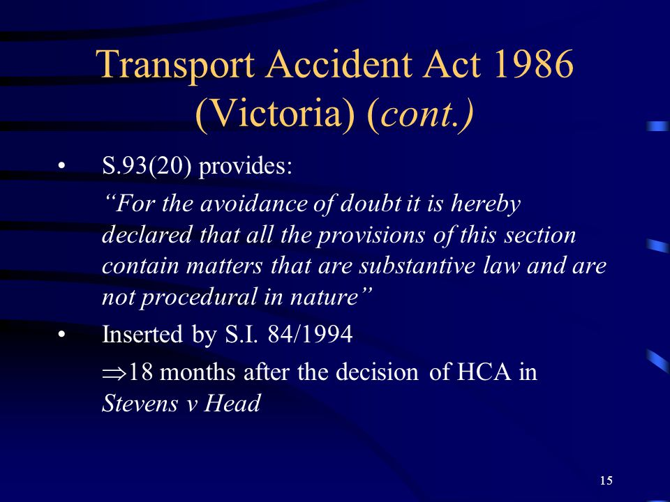 "14 Transport Accident Act 1986 (Victoria) (cont.) Recovery for losses beyond 18 months only available if ""serious injury"" or 30% impairment or more. "