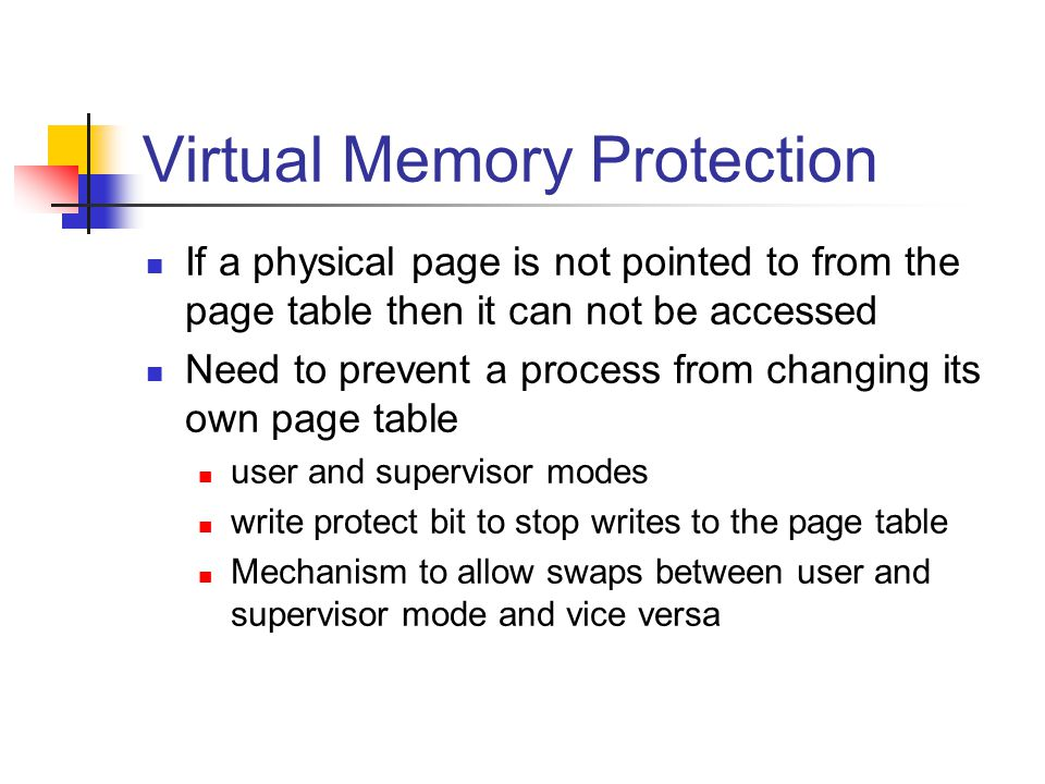 Virtual Memory Protection If a physical page is not pointed to from the page table then it can not be accessed Need to prevent a process from changing its own page table user and supervisor modes write protect bit to stop writes to the page table Mechanism to allow swaps between user and supervisor mode and vice versa