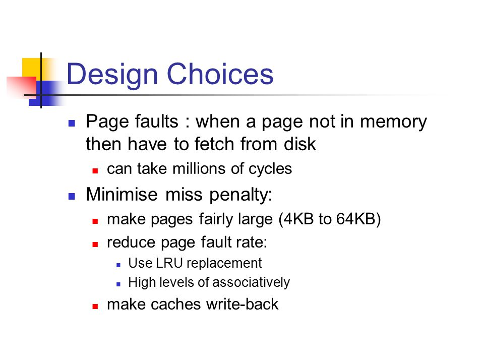Placing/Finding a page Want Full associatively impractical to search all pages in memory Use a page table to map virtual addresses to physical addresses Each program has its own page table Page tables reside in memory reads/writes to main mem require twoo accesses: one to get page table entry one to perform data transfer