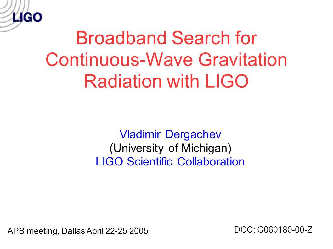 Broadband Search for Continuous-Wave Gravitation Radiation with LIGO Vladimir Dergachev (University of Michigan) LIGO Scientific Collaboration APS meeting, Dallas April 22-25 2005 DCC: G060180-00-Z