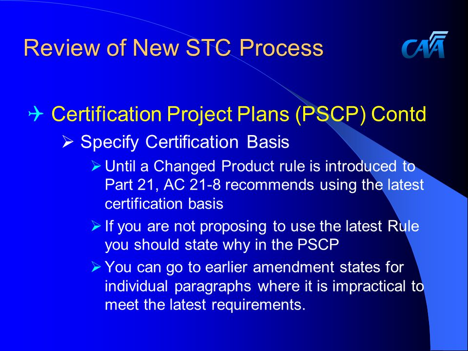 Review of New STC Process  Certification Project Plans (PSCP) Contd  Specify Certification Basis  Until a Changed Product rule is introduced to Part 21, AC 21-8 recommends using the latest certification basis  If you are not proposing to use the latest Rule you should state why in the PSCP  You can go to earlier amendment states for individual paragraphs where it is impractical to meet the latest requirements.