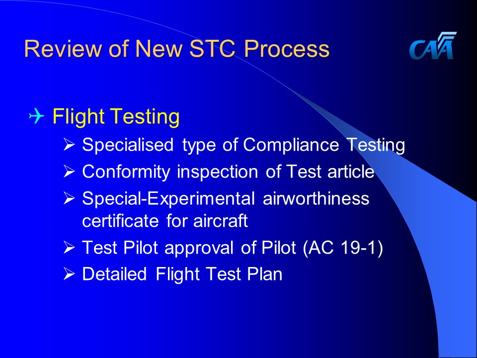 Review of New STC Process  Flight Testing  Specialised type of Compliance Testing  Conformity inspection of Test article  Special-Experimental airworthiness certificate for aircraft  Test Pilot approval of Pilot (AC 19-1)  Detailed Flight Test Plan
