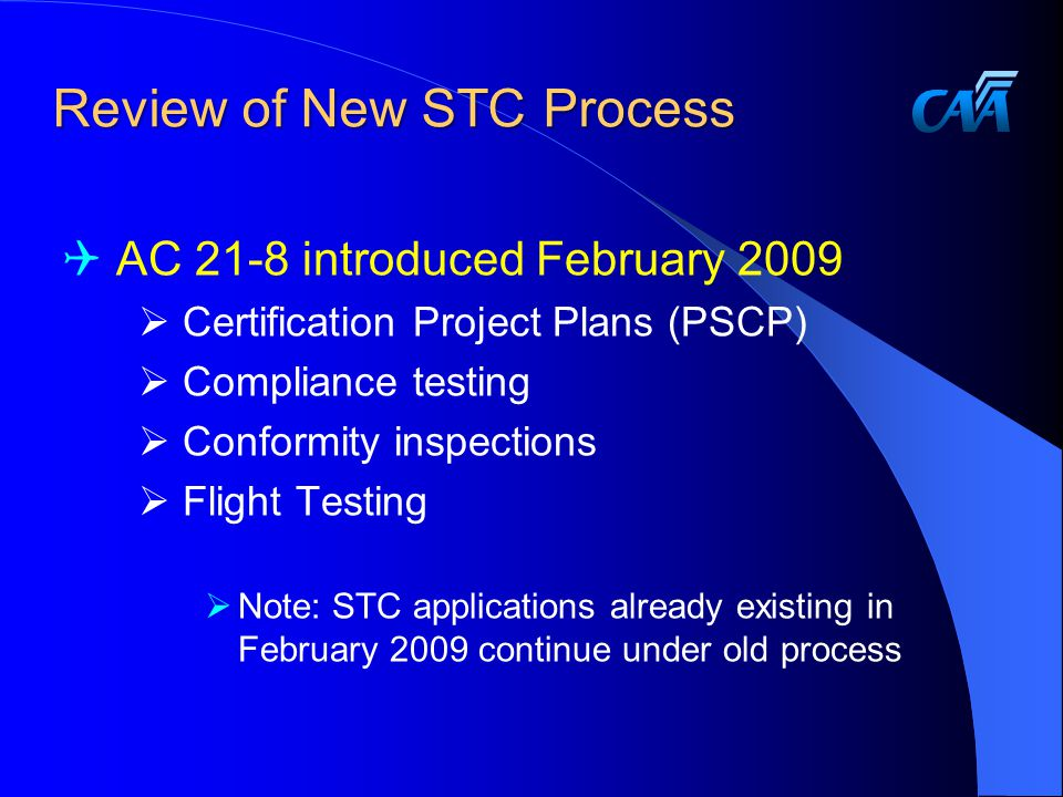Review of New STC Process  AC 21-8 introduced February 2009  Certification Project Plans (PSCP)  Compliance testing  Conformity inspections  Flight Testing  Note: STC applications already existing in February 2009 continue under old process