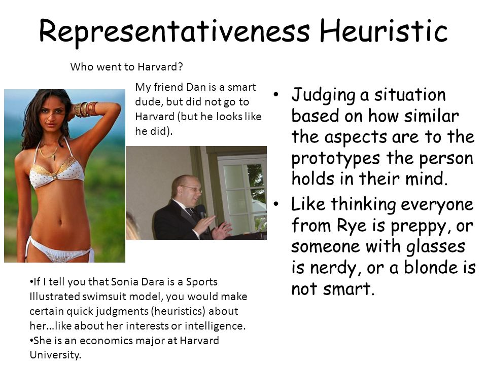 Representativeness Heuristic Judging a situation based on how similar the aspects are to the prototypes the person holds in their mind.