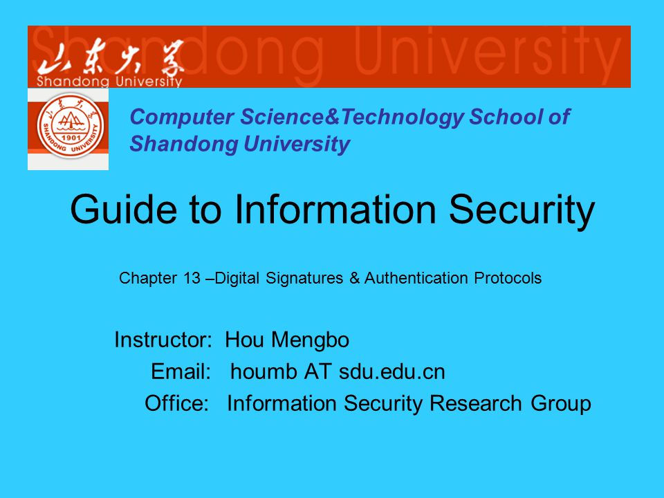 Computer Science&Technology School of Shandong University Instructor: Hou Mengbo Email: houmb AT sdu.edu.cn Office: Information Security Research Group Guide to Information Security Chapter 13 –Digital Signatures & Authentication Protocols