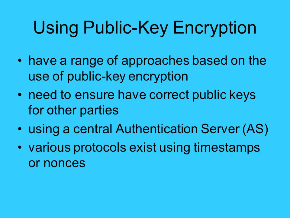 Using Public-Key Encryption have a range of approaches based on the use of public-key encryption need to ensure have correct public keys for other parties using a central Authentication Server (AS) various protocols exist using timestamps or nonces