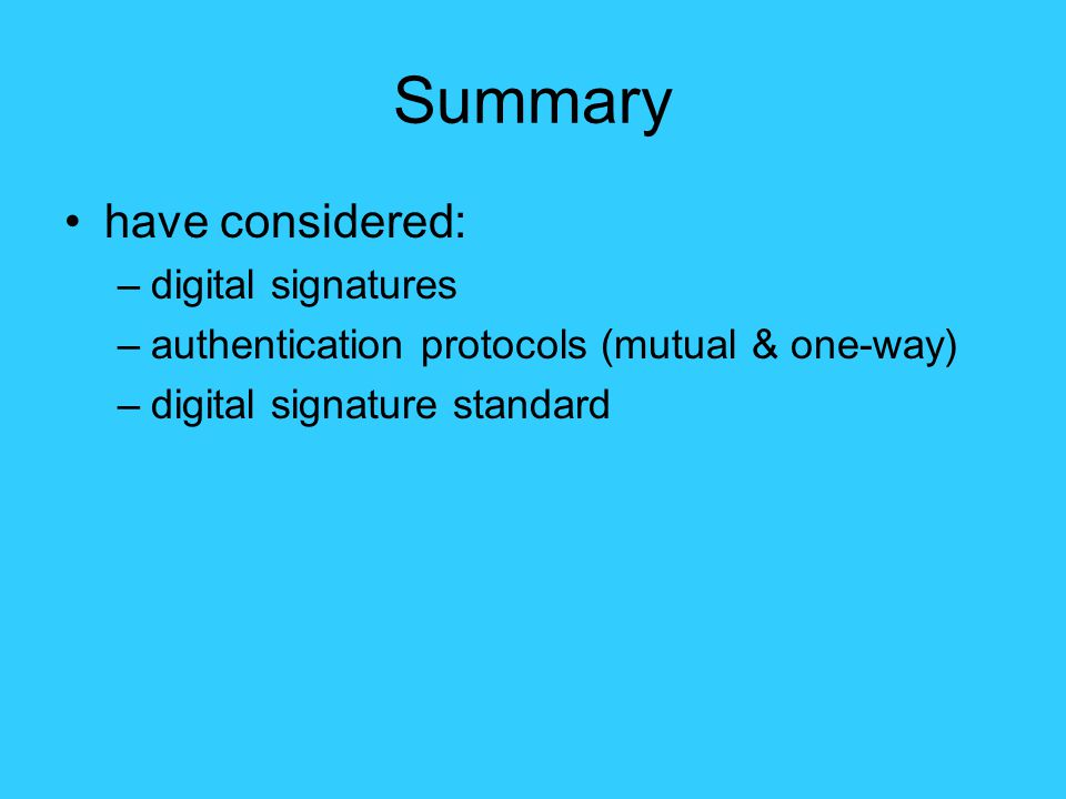 Summary have considered: –digital signatures –authentication protocols (mutual & one-way) –digital signature standard