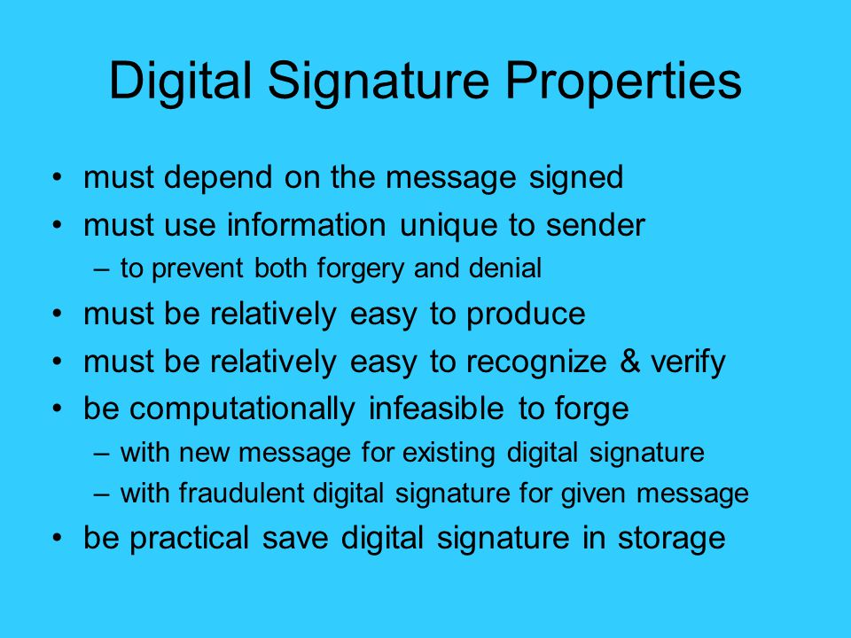 Digital Signature Properties must depend on the message signed must use information unique to sender –to prevent both forgery and denial must be relatively easy to produce must be relatively easy to recognize & verify be computationally infeasible to forge –with new message for existing digital signature –with fraudulent digital signature for given message be practical save digital signature in storage