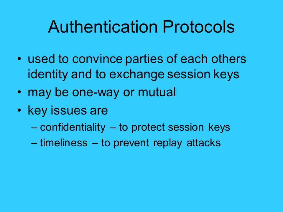 Authentication Protocols used to convince parties of each others identity and to exchange session keys may be one-way or mutual key issues are –confidentiality – to protect session keys –timeliness – to prevent replay attacks