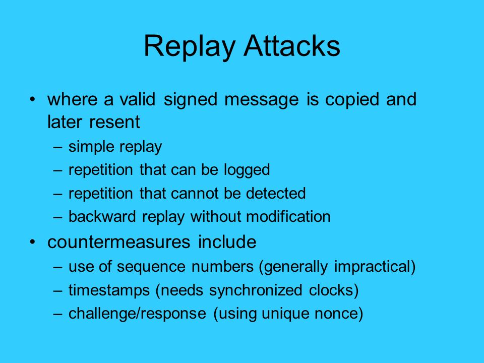 Replay Attacks where a valid signed message is copied and later resent –simple replay –repetition that can be logged –repetition that cannot be detected –backward replay without modification countermeasures include –use of sequence numbers (generally impractical) –timestamps (needs synchronized clocks) –challenge/response (using unique nonce)