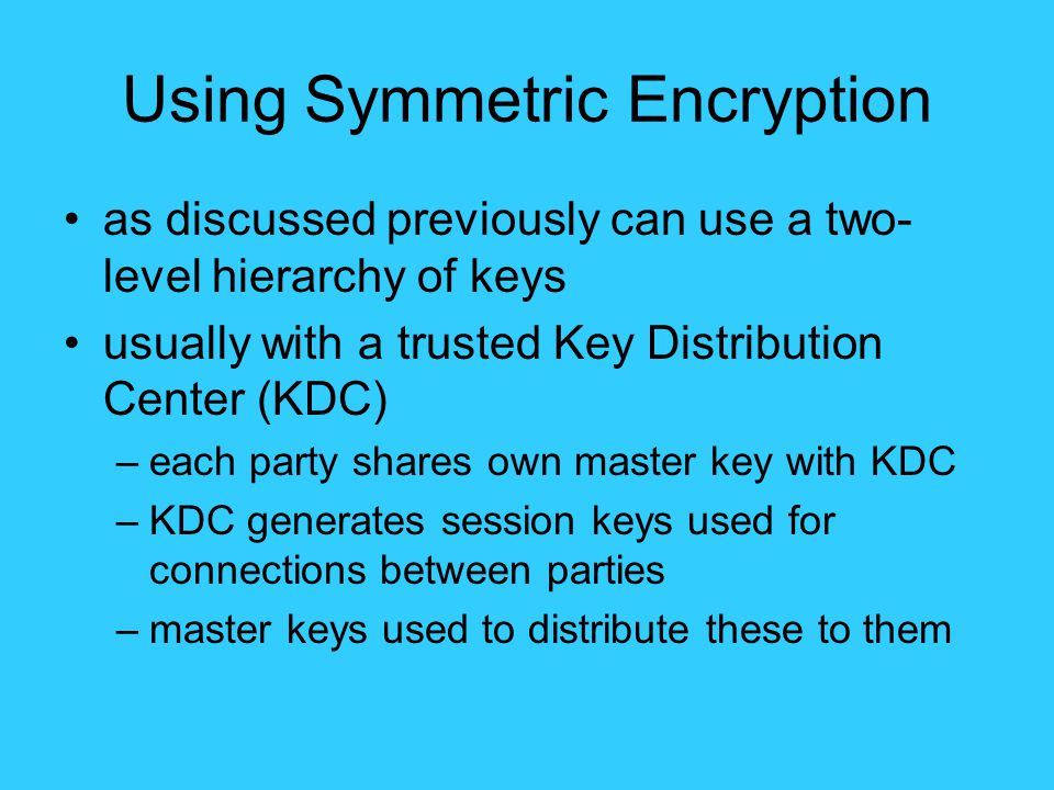 Using Symmetric Encryption as discussed previously can use a two- level hierarchy of keys usually with a trusted Key Distribution Center (KDC) –each party shares own master key with KDC –KDC generates session keys used for connections between parties –master keys used to distribute these to them