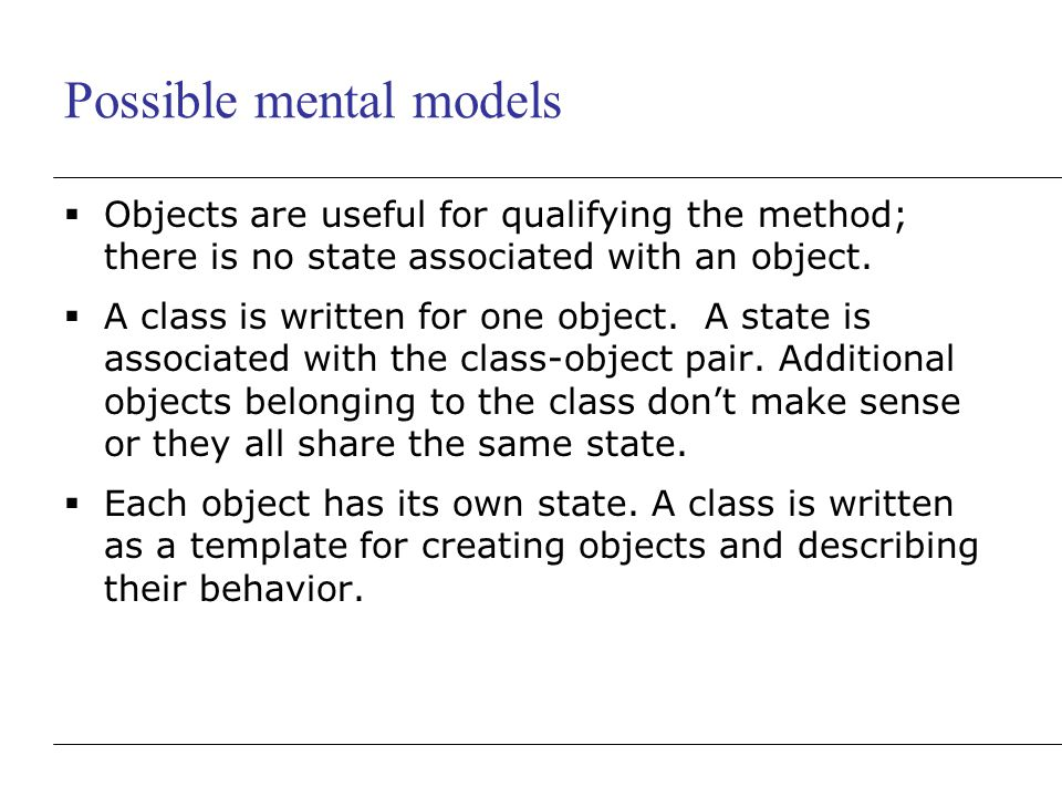 Possible mental models  Objects are useful for qualifying the method; there is no state associated with an object.