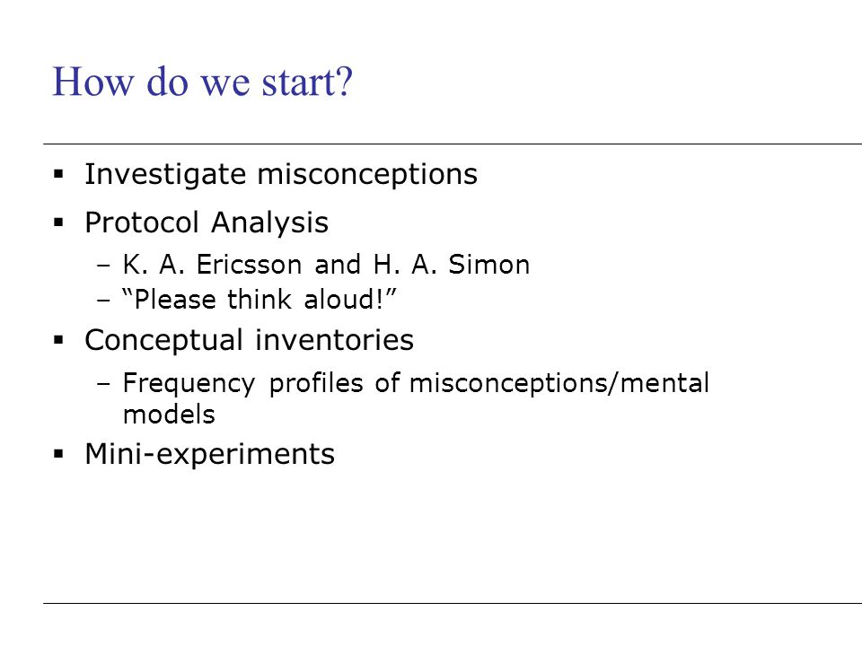 """How do we start?  Investigate misconceptions  Protocol Analysis –K. A. Ericsson and H. A. Simon –""""Please think aloud!""""  Conceptual inventories –Fre"""