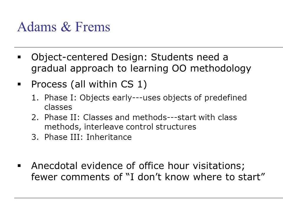Adams & Frems  Object-centered Design: Students need a gradual approach to learning OO methodology  Process (all within CS 1) 1.Phase I: Objects early---uses objects of predefined classes 2.Phase II: Classes and methods---start with class methods, interleave control structures 3.Phase III: Inheritance  Anecdotal evidence of office hour visitations; fewer comments of I don't know where to start