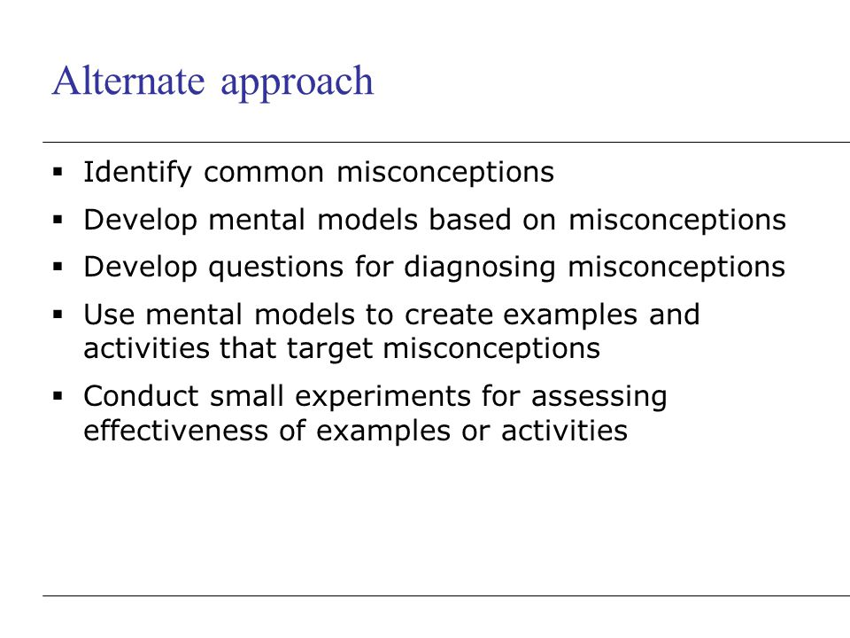 Alternate approach  Identify common misconceptions  Develop mental models based on misconceptions  Develop questions for diagnosing misconceptions  Use mental models to create examples and activities that target misconceptions  Conduct small experiments for assessing effectiveness of examples or activities