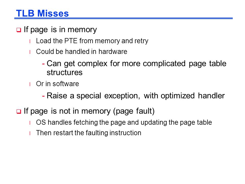 TLB Misses  If page is in memory l Load the PTE from memory and retry l Could be handled in hardware -Can get complex for more complicated page table