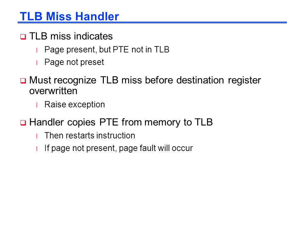 TLB Miss Handler  TLB miss indicates l Page present, but PTE not in TLB l Page not preset  Must recognize TLB miss before destination register overwritten l Raise exception  Handler copies PTE from memory to TLB l Then restarts instruction l If page not present, page fault will occur